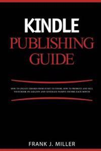 Kindle Publishing Guide - How to Create eBooks from Start to Finish, How to Promote and Sell Your Book on Amazon and Generate Passive Income Each Mont