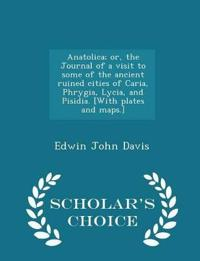 Anatolica; Or, the Journal of a Visit to Some of the Ancient Ruined Cities of Caria, Phrygia, Lycia, and Pisidia. [With Plates and Maps.] - Scholar's Choice Edition