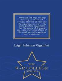 Arms and the Boy; Military Training in Schools and Colleges, Its Value in Peace and Its Importance in War, with Many Practical Suggestions for the Course of Training and with Brief Descriptions of the Most Successful Systems Now in Operation - War College
