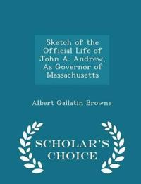 Sketch of the Official Life of John A. Andrew, as Governor of Massachusetts - Scholar's Choice Edition