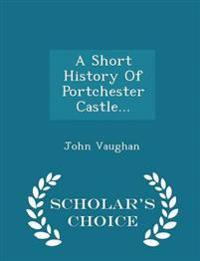 A Short History of Portchester Castle... - Scholar's Choice Edition