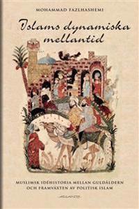 Islams dynamiska mellantid : muslimsk idéhistoria mellan guldålder och framväxten av politisk islam