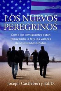 Los Nuevos Peregrinos: Como Los Inmigrantes Estan Renovando La Fe y Los Valores de Los Estados Unidos