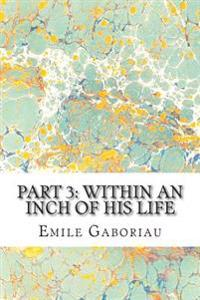 Part 3: Within an Inch of His Life: (Emile Gaboriau Classics Collection)