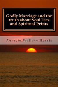 Godly Marriage: And the Truth about Soul Ties and Spiritual Prints