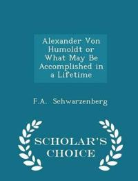 Alexander Von Humoldt or What May Be Accomplished in a Lifetime - Scholar's Choice Edition