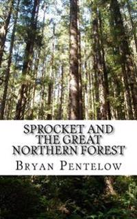 Sprocket and the Great Northern Forest: Book 1 of the Sprocket Sagas
