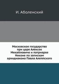 Moskovskoe Gosudarstvo Pri Tsare Aleksee Mihajloviche I Patriarhe Nikone Po Zapiskam Arhidiakona Pavla Aleppskogo