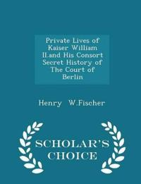 Private Lives of Kaiser William II.and His Consort Secret History of the Court of Berlin - Scholar's Choice Edition
