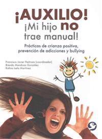 Auxilio! Mi Hijo No Trae Manual!: Practicas de Crianza Positiva, Prevencion de Adicciones y Bullying
