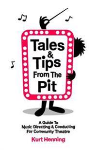 Tales & Tips from the Pit: A Guide to Music Directing and Conducting for Community Theatre
