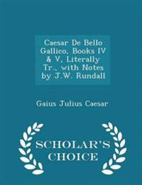 Caesar de Bello Gallico, Books IV & V, Literally Tr., with Notes by J.W. Rundall - Scholar's Choice Edition