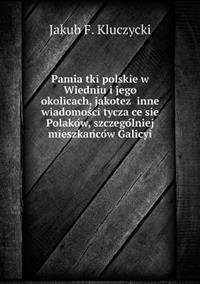 Pamia Tki Polskie W Wiedniu I Jego Okolicach, Jakotez Inne Wiadomos CI Tycza Ce Sie Polako W, Szczego Lniej Mieszkan Co W Galicyi