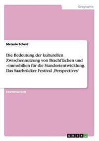 Die Bedeutung Der Kulturellen Zwischennutzung Von Brachflachen Und -Immobilien Fur Die Standortentwicklung. Das Saarbrucker Festival 'Perspectives'