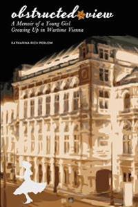 Obstructed View: A Memoir of a Young Girl Growing Up in Wartime Vienna