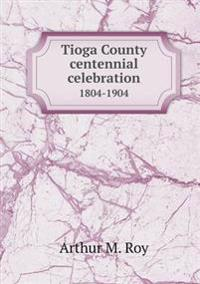 Tioga County Centennial Celebration 1804-1904