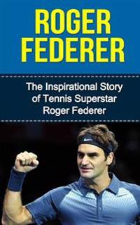 Roger Federer: The Inspirational Story of Tennis Superstar Roger Federer