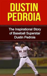 Dustin Pedroia: The Inspirational Story of Baseball Superstar Dustin Pedroia