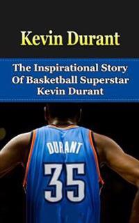 Kevin Durant: The Inspirational Story of Basketball Superstar Kevin Durant