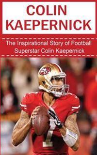 Colin Kaepernick: The Inspirational Story of Football Superstar Colin Kaepernick