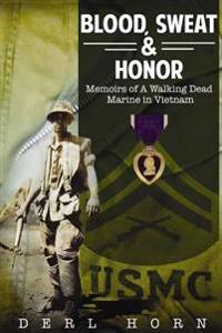 Blood, Sweat and Honor: Memoirs of a Walking Dead Marine in Vietnam