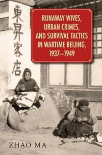 Runaway Wives, Urban Crimes, and Survival Tactics in Wartime Beijing, 1937-1949