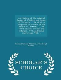 An History of the Original Parish of Whalley and Honor of Clitheroe. ... to Which Is Subjoined an Account of the Parish of Cartmell ... the Third Edition, Revised and Enlarged. with Additional Engravings. Vol. I. - Scholar's Choice Edition