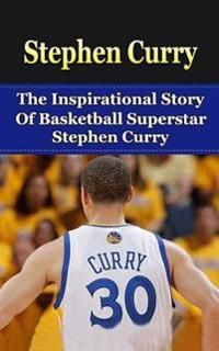 Stephen Curry: The Inspirational Story of Basketball Superstar Stephen Curry