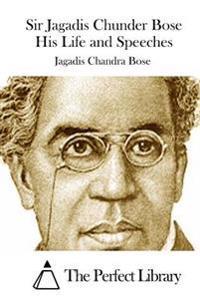 Sir Jagadis Chunder Bose His Life and Speeches
