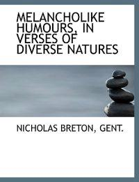 Melancholike Humours, in Verses of Diverse Natures