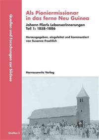 ALS Pioniermissionar in Das Ferne Neu Guinea, Johann Flierls Lebenserinnerungen: Teil I: 1858-1886, Teil II: 1886-1941, Herausgegeben, Eingeleitet Und