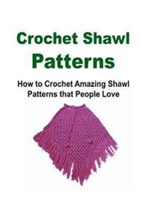 Crochet Shawl Patterns: How to Crochet Amazing Shawl Patterns That People Love: Crochet Shawl, How to Crochet Shawl, Shawl Patterns, Crochet P