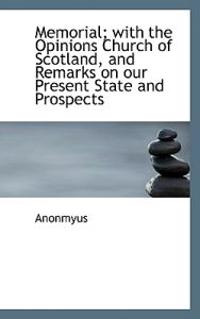 Memorial; With the Opinions Church of Scotland, and Remarks on Our Present State and Prospects