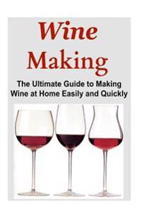 Wine Making: The Ultimate Guide to Making Wine at Home Easily and Quickly: Wine, Making Wine, Wine at Home, Wine Making