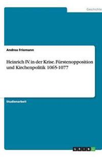 Heinrich IV. in Der Krise. Furstenopposition Und Kirchenpolitik 1065-1077