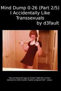 Mind Dump 0-26 (Part 2/5): I Accidentally Like Transsexuals
