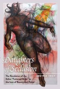 Daughters of Seclusion: The Revelation of the Ibibio Fattened Bride as the Icon of Beauty and Power