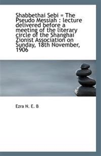Shabbethai Sebi = the Pseudo Messiah: Lecture Delivered Before a Meeting of the Literary Circle of