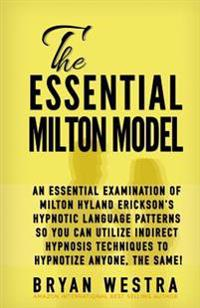 The Essential Milton Model: An Essential Examination of Milton Hyland Erickson's Hypnotic Language Patterns So You Can Utilize Indirect Hypnosis T