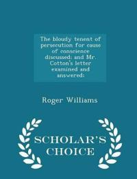 The Bloudy Tenent of Persecution for Cause of Conscience Discussed; And Mr. Cotton's Letter Examined and Answered; - Scholar's Choice Edition