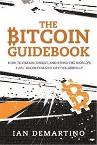 The Bitcoin Guidebook: How to Obtain, Invest, and Spend the World's First Decentralized Cryptocurrency