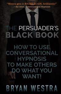 The Persuader's Black Book: How to Use Conversational Hypnosis to Make Others Do What You Want!