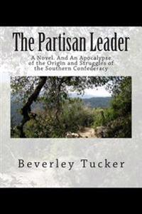 The Partisan Leader: A Novel. and an Apocalypse of the Origin and Struggles of the Southern Confederacy
