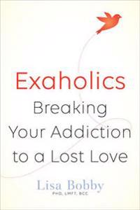 Exaholics - breaking your addiction to an ex love