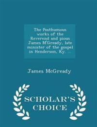 The Posthumous Works of the Reverend and Pious James M'Gready, Late Minister of the Gospel in Henderson, KY. ... - Scholar's Choice Edition