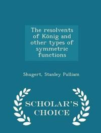 The Resolvents of Konig and Other Types of Symmetric Functions - Scholar's Choice Edition
