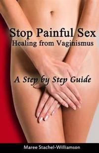Stop Painful Sex: Healing from Vaginismus. a Step-By-Step Guide