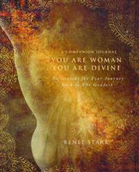You Are Woman, You Are Divine--A Companion Journal: Reflections for Your Journey Back to the Goddess