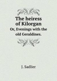 The Heiress of Kilorgan Or, Evenings with the Old Geraldines.