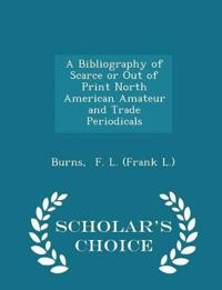 A Bibliography of Scarce or Out of Print North American Amateur and Trade Periodicals - Scholar's Choice Edition